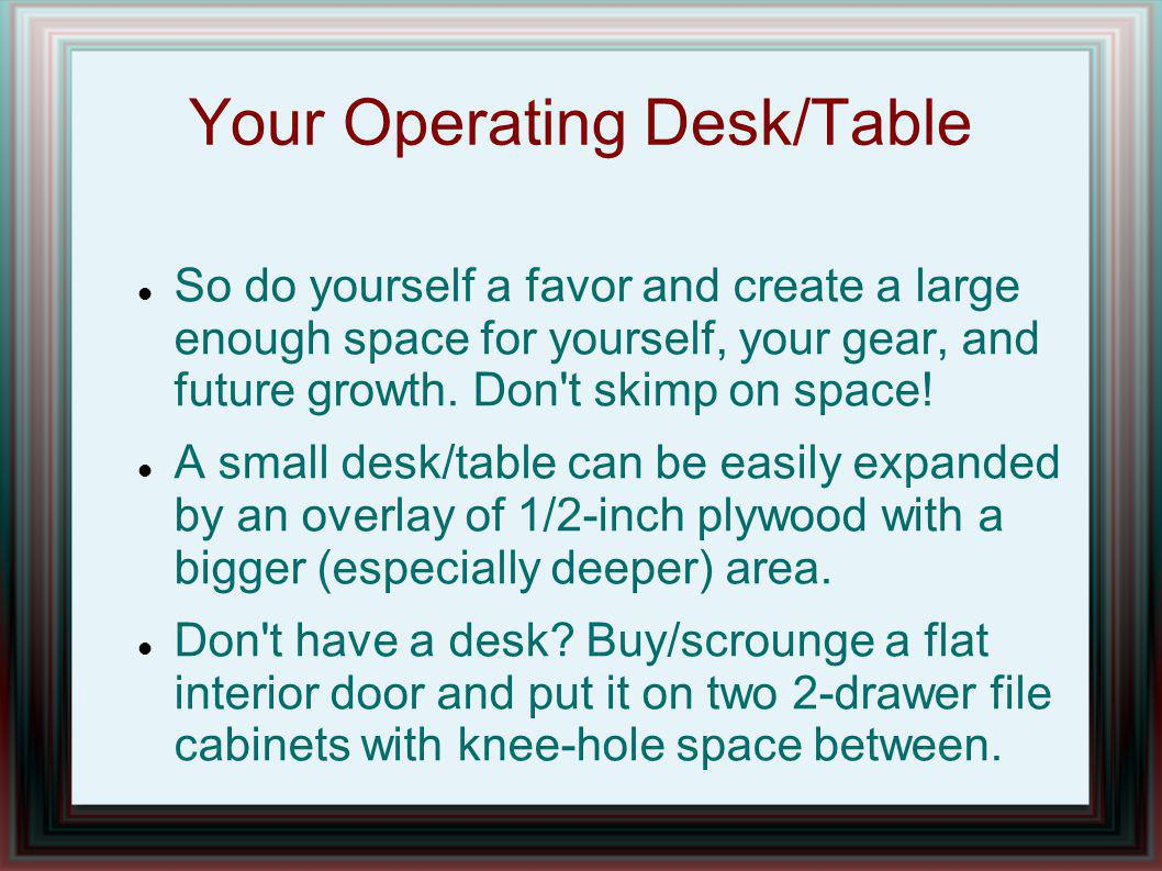 Your Operating Desk/Table So do yourself a favor and create a large enough space for yourself, your gear, and future growth.