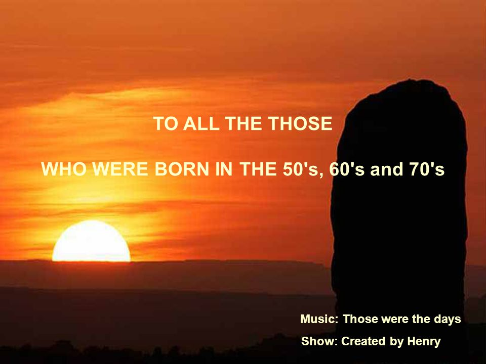 TO ALL THE THOSE WHO WERE BORN IN THE 50 s, 60 s and 70 s Music: Those were the days Show: Created by Henry