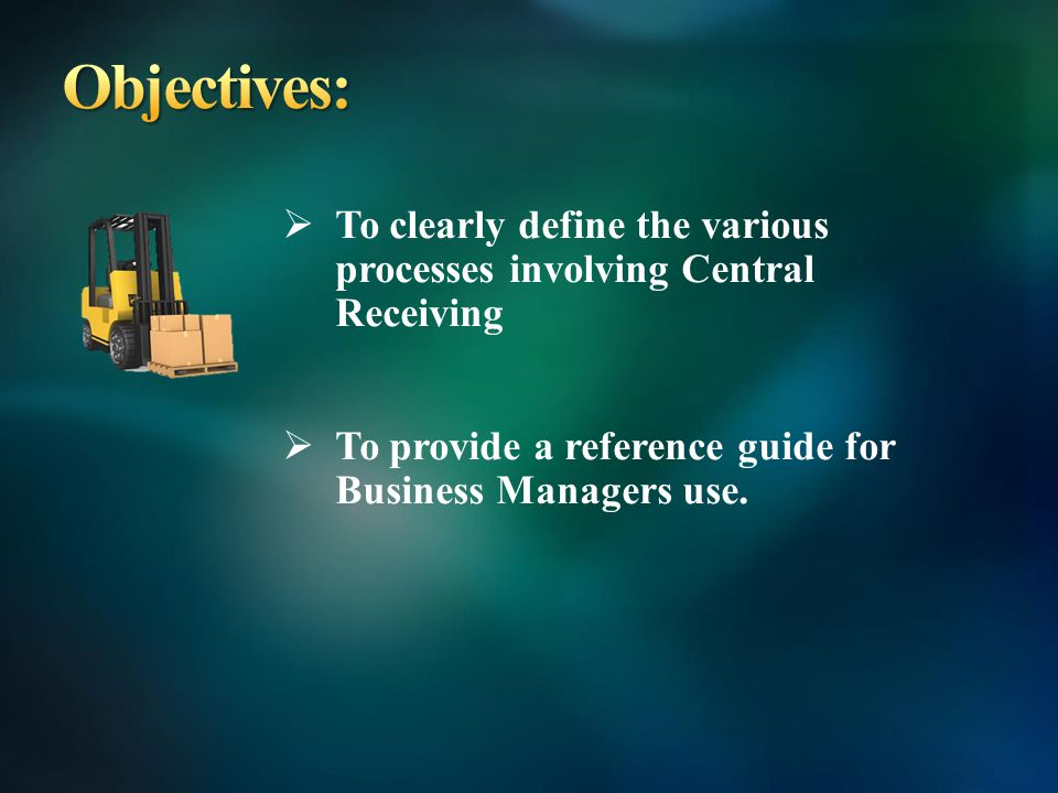 To clearly define the various processes involving Central Receiving To provide a reference guide for Business Managers use.