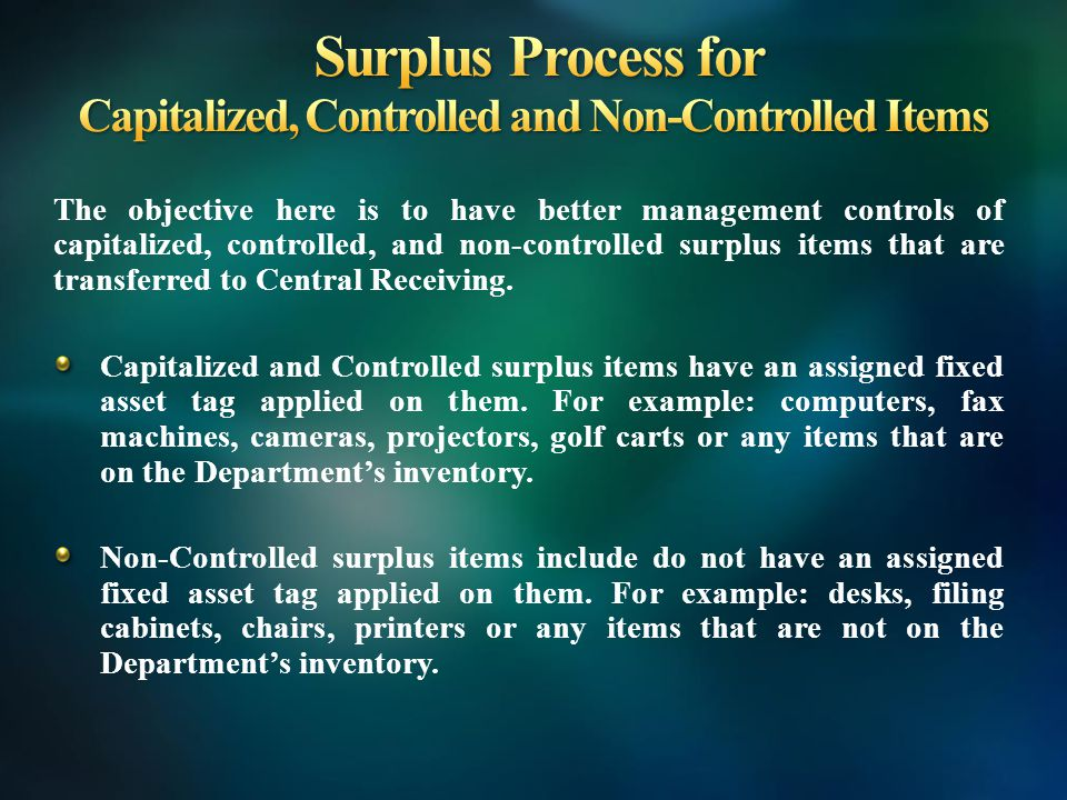 The objective here is to have better management controls of capitalized, controlled, and non-controlled surplus items that are transferred to Central Receiving.