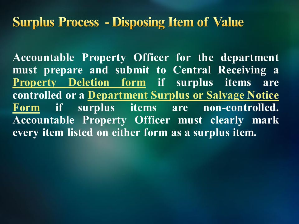 Accountable Property Officer for the department must prepare and submit to Central Receiving a Property Deletion form if surplus items are controlled or a Department Surplus or Salvage Notice Form if surplus items are non-controlled.