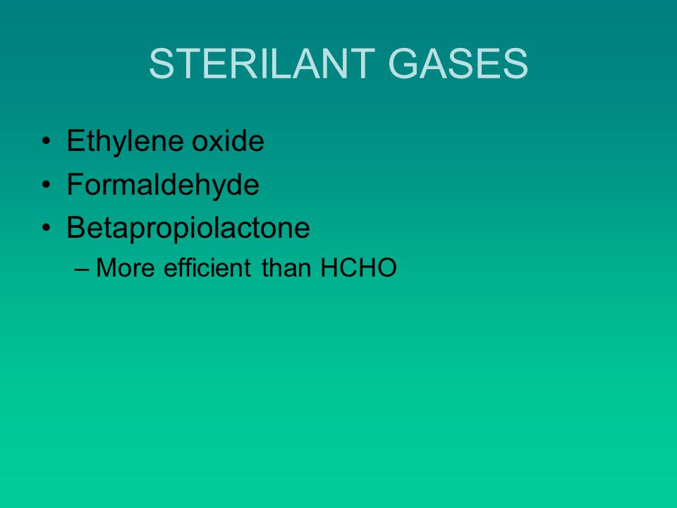 STERILANT GASES Ethylene oxide Formaldehyde Betapropiolactone –More efficient than HCHO