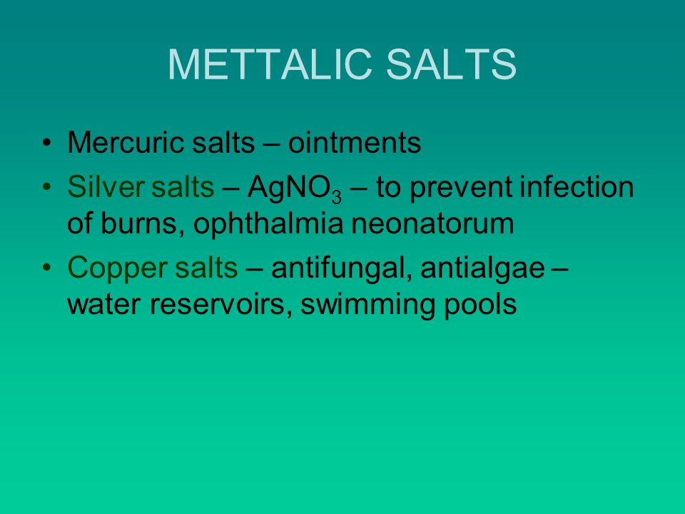 METTALIC SALTS Mercuric salts – ointments Silver salts – AgNO 3 – to prevent infection of burns, ophthalmia neonatorum Copper salts – antifungal, antialgae – water reservoirs, swimming pools