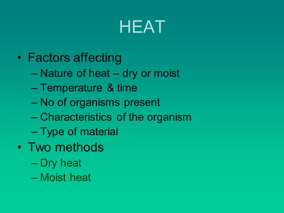 HEAT Factors affecting –Nature of heat – dry or moist –Temperature & time –No of organisms present –Characteristics of the organism –Type of material Two methods –Dry heat –Moist heat