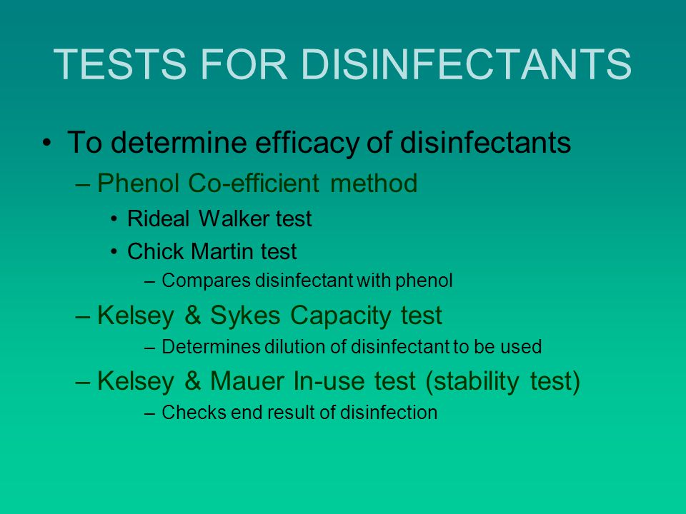 TESTS FOR DISINFECTANTS To determine efficacy of disinfectants –Phenol Co-efficient method Rideal Walker test Chick Martin test –Compares disinfectant with phenol –Kelsey & Sykes Capacity test –Determines dilution of disinfectant to be used –Kelsey & Mauer In-use test (stability test) –Checks end result of disinfection