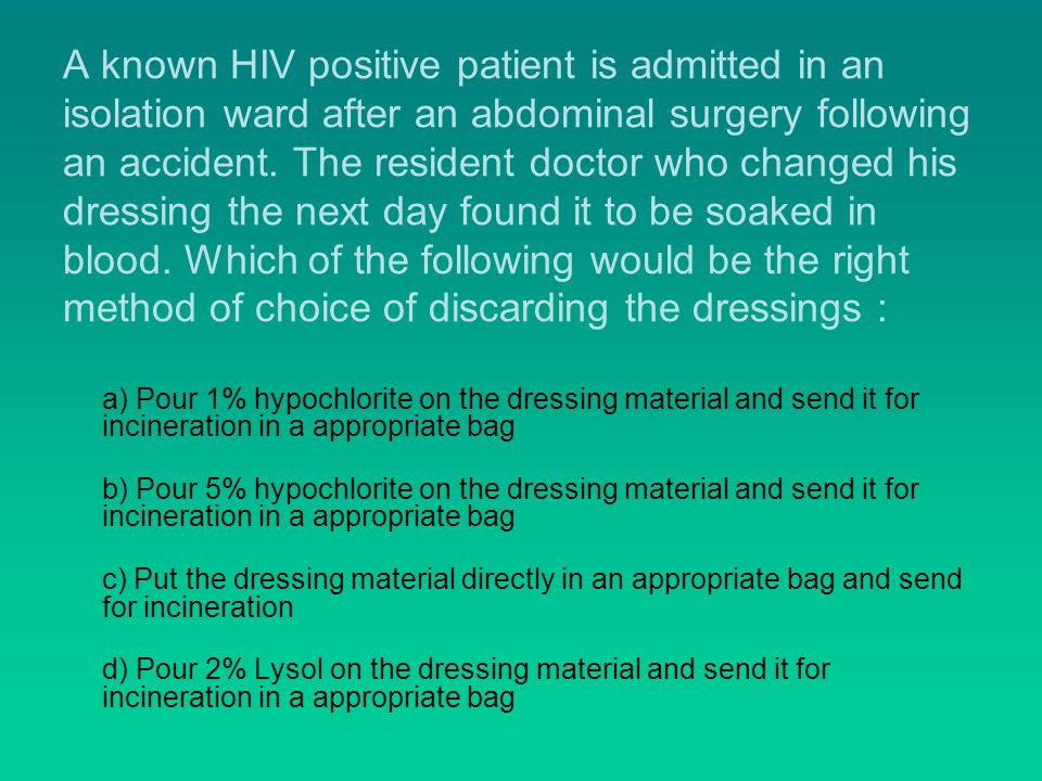 A known HIV positive patient is admitted in an isolation ward after an abdominal surgery following an accident.