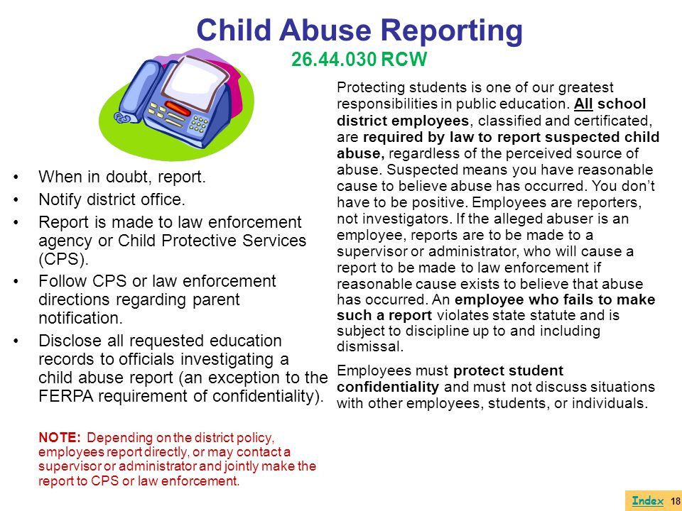 Index When in doubt, report. Notify district office. Report is made to law enforcement agency or Child Protective Services (CPS). Follow CPS or law en