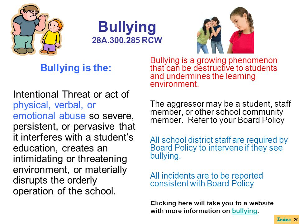 Bullying 28A.300.285 RCW Bullying is the: Intentional Threat or act of physical, verbal, or emotional abuse so severe, persistent, or pervasive that i