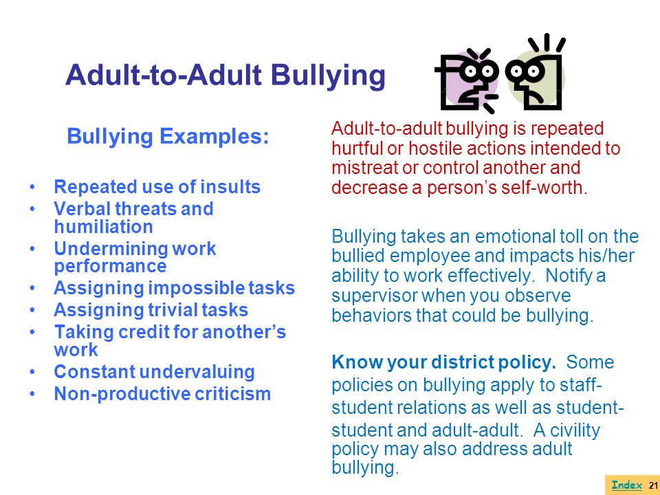 Adult-to-Adult Bullying Bullying Examples: Repeated use of insults Verbal threats and humiliation Undermining work performance Assigning impossible ta
