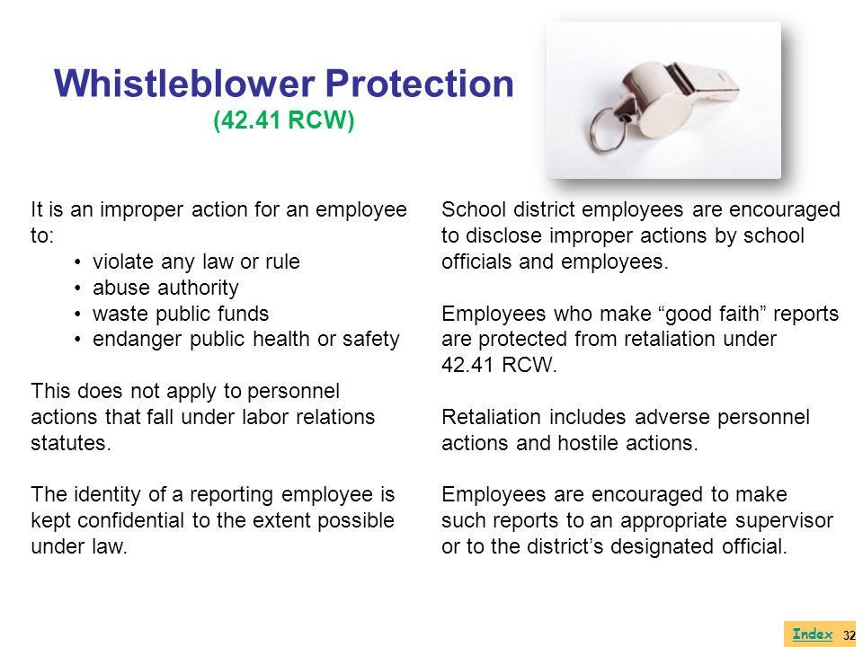 Whistleblower Protection (42.41 RCW) It is an improper action for an employee to: violate any law or rule abuse authority waste public funds endanger