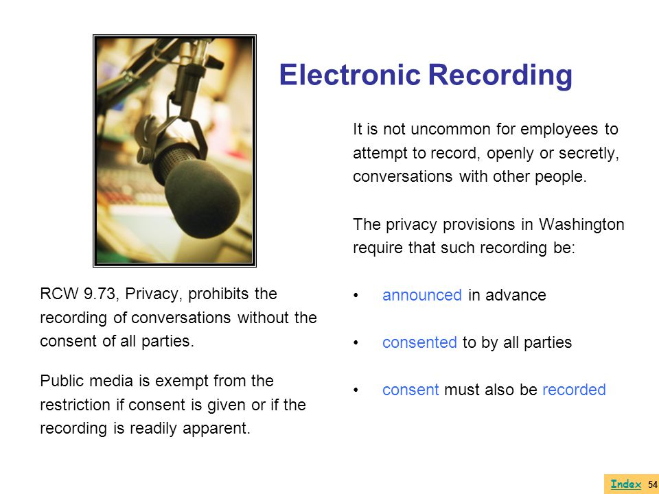 Electronic Recording RCW 9.73, Privacy, prohibits the recording of conversations without the consent of all parties. Public media is exempt from the r