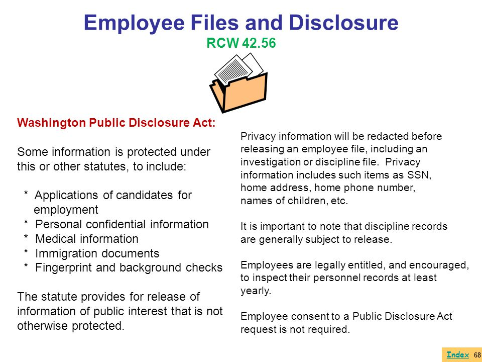 Employee Files and Disclosure RCW 42.56 Washington Public Disclosure Act: Some information is protected under this or other statutes, to include: * Ap