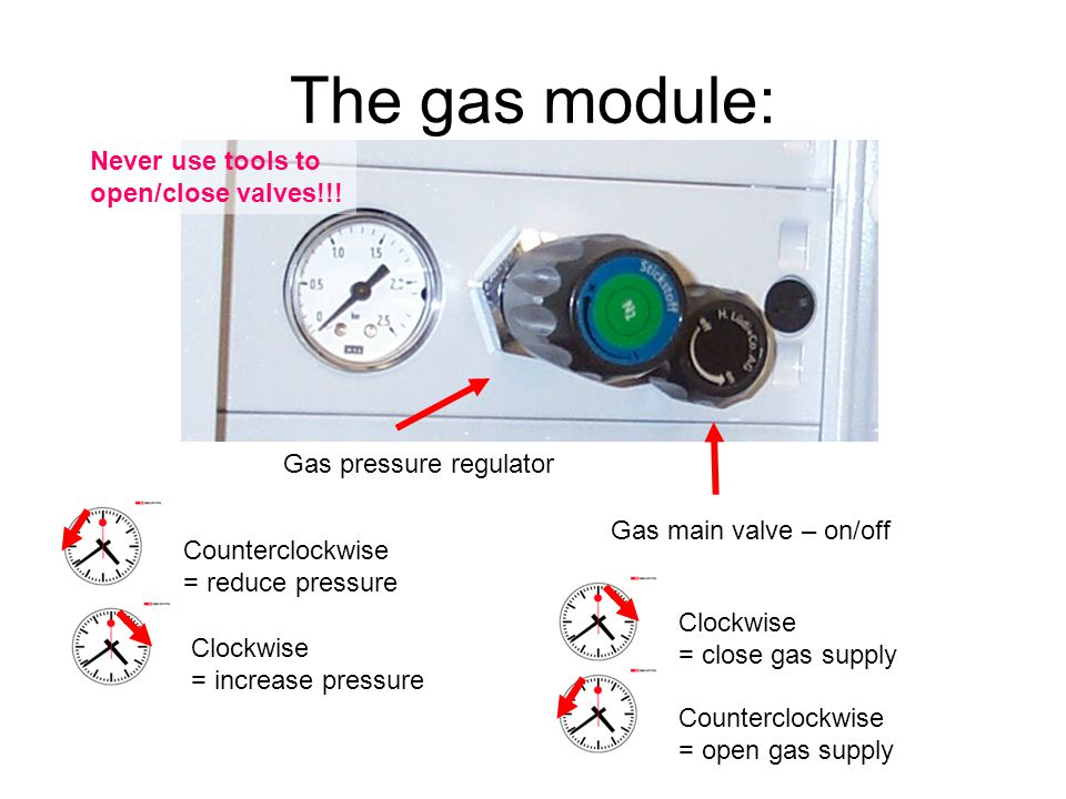 The gas module: Gas main valve – on/off Clockwise = close gas supply Counterclockwise = open gas supply Gas pressure regulator Counterclockwise = reduce pressure Clockwise = increase pressure Never use tools to open/close valves!!!