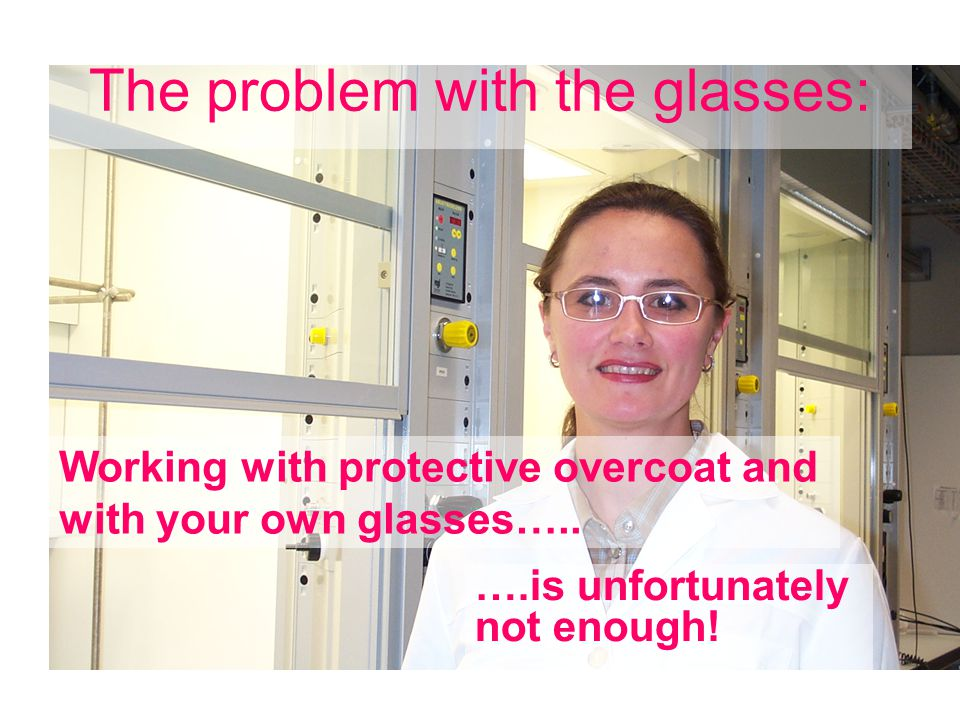 The problem with the glasses: Working with protective overcoat and with your own glasses…..