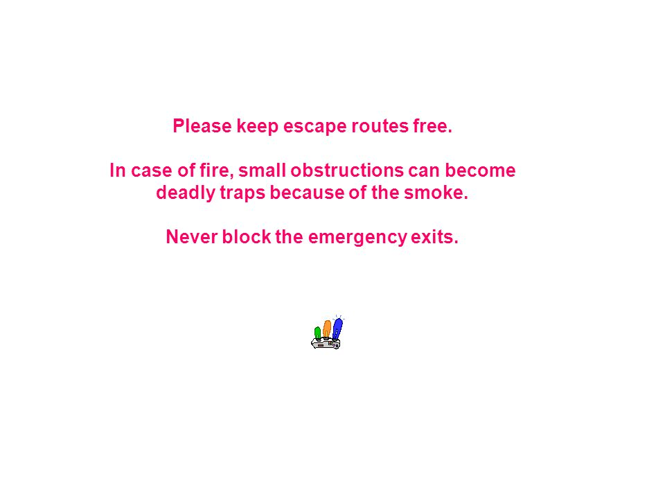 Please keep escape routes free. In case of fire, small obstructions can become deadly traps because of the smoke. Never block the emergency exits.