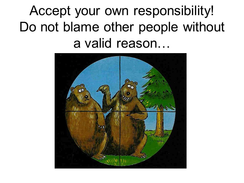 Accept your own responsibility! Do not blame other people without a valid reason…