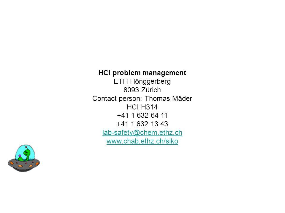 HCI problem management ETH Hönggerberg 8093 Zürich Contact person: Thomas Mäder HCI H314 +41 1 632 64 11 +41 1 632 13 43 lab-safety@chem.ethz.ch www.c