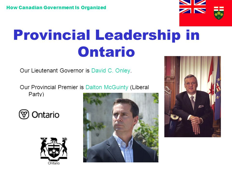 How Canadian Government Is Organized Provincial Leadership in Ontario Our Lieutenant Governor is David C. Onley. Our Provincial Premier is Dalton McGu