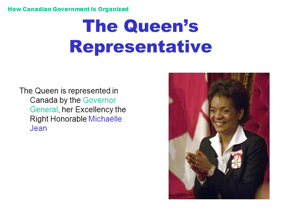 How Canadian Government Is Organized The Queens Representative The Queen is represented in Canada by the Governor General, her Excellency the Right Ho