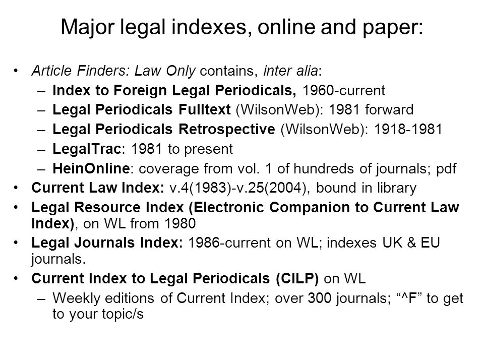 Major legal indexes, online and paper: Article Finders: Law Only contains, inter alia: –Index to Foreign Legal Periodicals, 1960-current –Legal Periodicals Fulltext (WilsonWeb): 1981 forward –Legal Periodicals Retrospective (WilsonWeb): 1918-1981 –LegalTrac: 1981 to present –HeinOnline: coverage from vol.