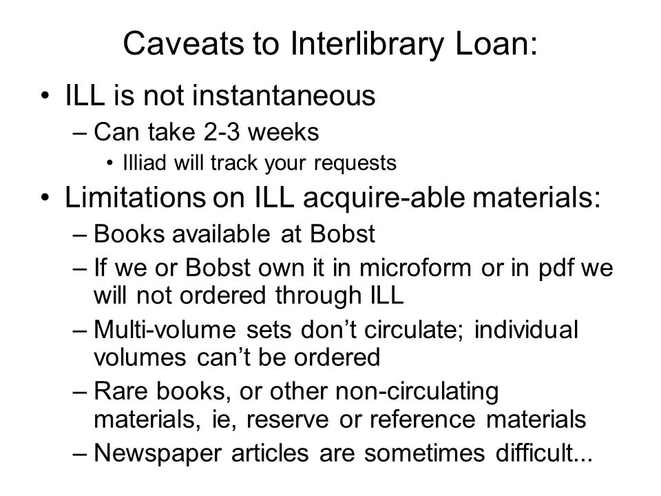 Caveats to Interlibrary Loan: ILL is not instantaneous –Can take 2-3 weeks Illiad will track your requests Limitations on ILL acquire-able materials: –Books available at Bobst –If we or Bobst own it in microform or in pdf we will not ordered through ILL –Multi-volume sets dont circulate; individual volumes cant be ordered –Rare books, or other non-circulating materials, ie, reserve or reference materials –Newspaper articles are sometimes difficult...
