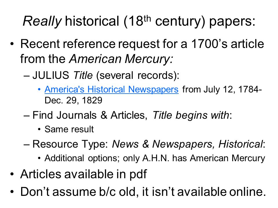 Really historical (18 th century) papers: Recent reference request for a 1700s article from the American Mercury: –JULIUS Title (several records): America s Historical Newspapers from July 12, 1784- Dec.