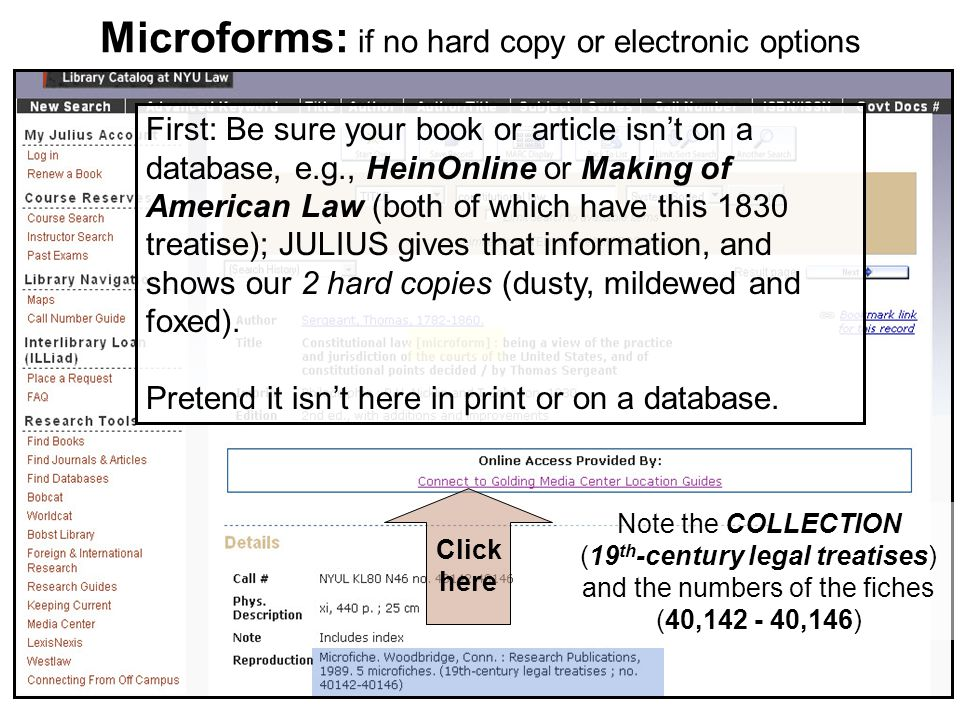 Microforms: if no hard copy or electronic options Click here Note the COLLECTION (19 th -century legal treatises) and the numbers of the fiches (40,142 - 40,146) First: Be sure your book or article isnt on a database, e.g., HeinOnline or Making of American Law (both of which have this 1830 treatise); JULIUS gives that information, and shows our 2 hard copies (dusty, mildewed and foxed).