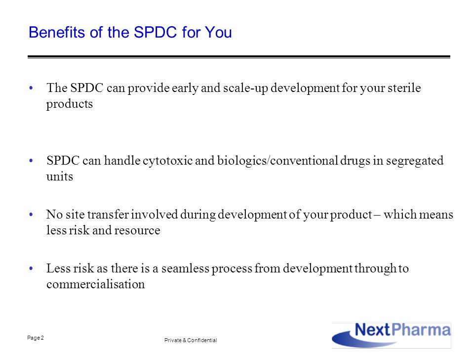 Page 2 Private & Confidential Benefits of the SPDC for You The SPDC can provide early and scale-up development for your sterile products SPDC can handle cytotoxic and biologics/conventional drugs in segregated units No site transfer involved during development of your product – which means less risk and resource Less risk as there is a seamless process from development through to commercialisation