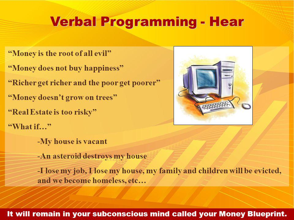 Verbal Programming - Hear Money is the root of all evil Money does not buy happiness Richer get richer and the poor get poorer Money doesnt grow on trees Real Estate is too risky What if… -My house is vacant -An asteroid destroys my house -I lose my job, I lose my house, my family and children will be evicted, and we become homeless, etc… It will remain in your subconscious mind called your Money Blueprint.