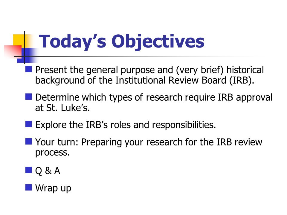 Todays Objectives Present the general purpose and (very brief) historical background of the Institutional Review Board (IRB).