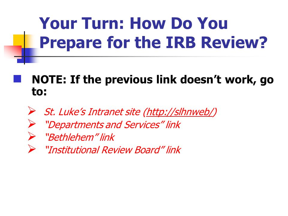 Your Turn: How Do You Prepare for the IRB Review? NOTE: If the previous link doesnt work, go to: St. Lukes Intranet site (http://slhnweb/)http://slhnw