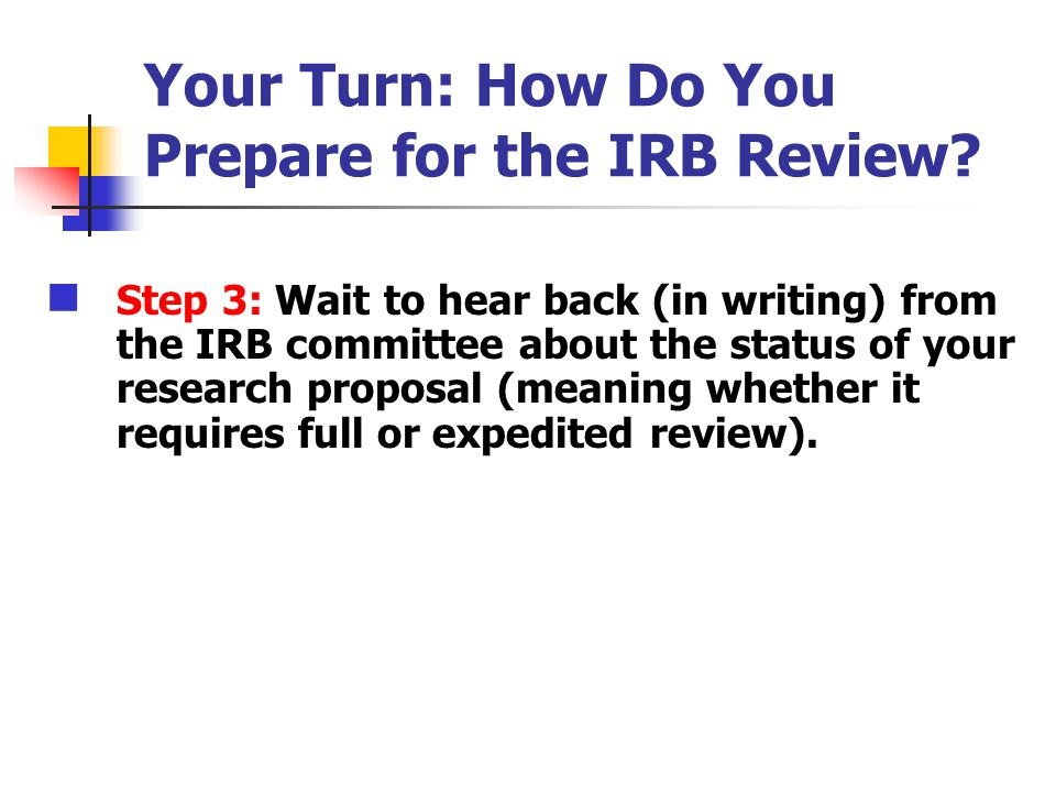 Your Turn: How Do You Prepare for the IRB Review? Step 3: Wait to hear back (in writing) from the IRB committee about the status of your research prop