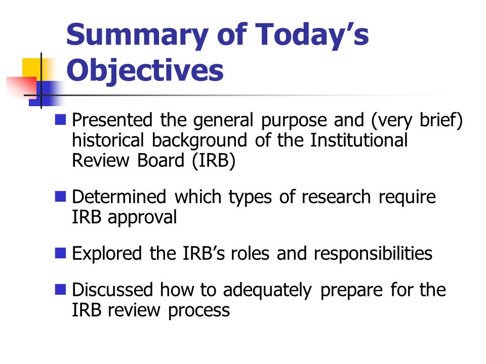 Summary of Todays Objectives Presented the general purpose and (very brief) historical background of the Institutional Review Board (IRB) Determined w