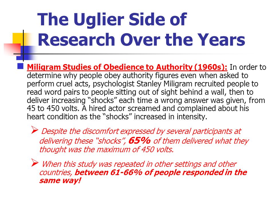 The Uglier Side of Research Over the Years Miligram Studies of Obedience to Authority (1960s): In order to determine why people obey authority figures even when asked to perform cruel acts, psychologist Stanley Miligram recruited people to read word pairs to people sitting out of sight behind a wall, then to deliver increasing shocks each time a wrong answer was given, from 45 to 450 volts.