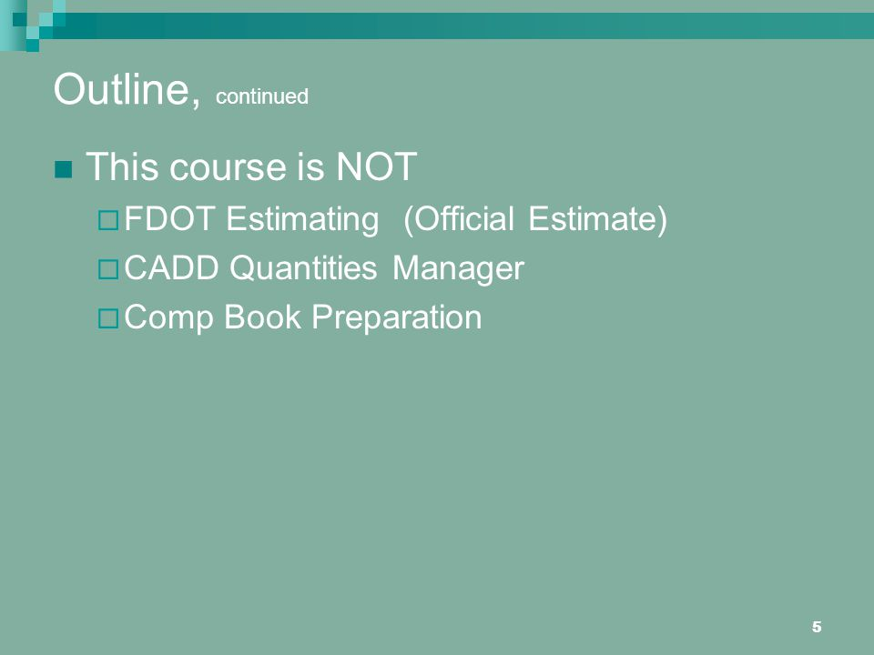 5 Outline, continued This course is NOT FDOT Estimating (Official Estimate) CADD Quantities Manager Comp Book Preparation