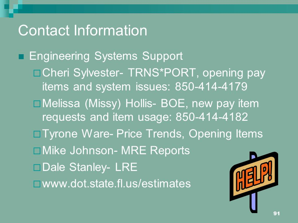 91 Contact Information Engineering Systems Support Cheri Sylvester- TRNS*PORT, opening pay items and system issues: 850-414-4179 Melissa (Missy) Hollis- BOE, new pay item requests and item usage: 850-414-4182 Tyrone Ware- Price Trends, Opening Items Mike Johnson- MRE Reports Dale Stanley- LRE www.dot.state.fl.us/estimates