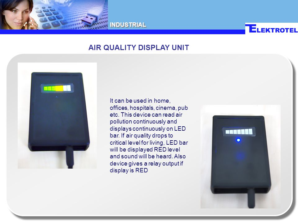 AIR QUALITY DISPLAY UNIT It can be used in home, offices, hospitals, cinema, pub etc. This device can read air pollution continuously and displays con