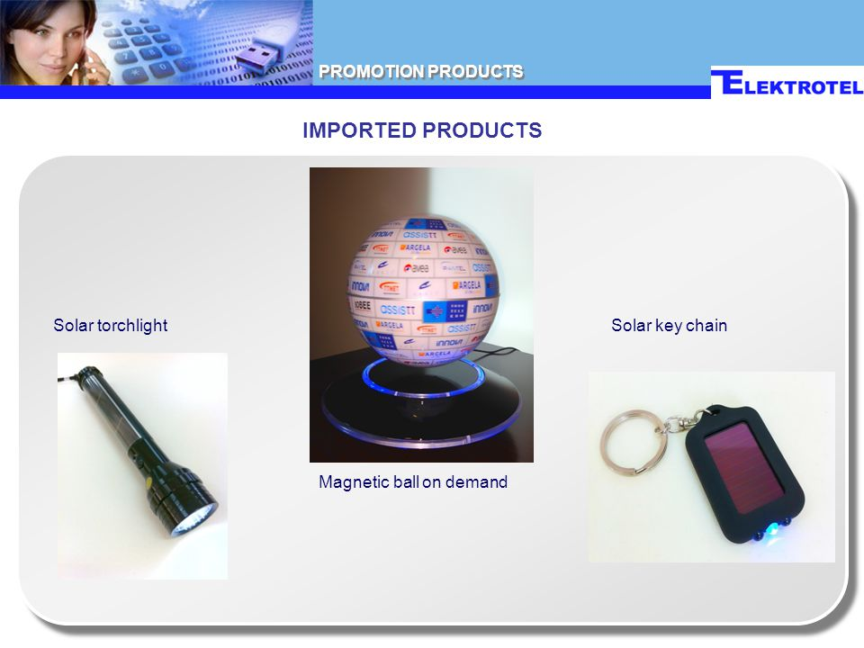 PROMOTION PRODUCTS IMPORTED PRODUCTS Solar torchlight Magnetic ball on demand Solar key chain