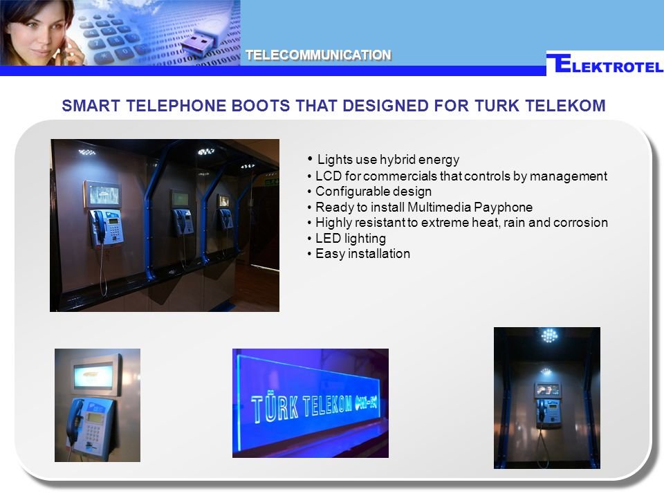 TELECOMMUNICATION SMART TELEPHONE BOOTS THAT DESIGNED FOR TURK TELEKOM Lights use hybrid energy LCD for commercials that controls by management Configurable design Ready to install Multimedia Payphone Highly resistant to extreme heat, rain and corrosion LED lighting Easy installation