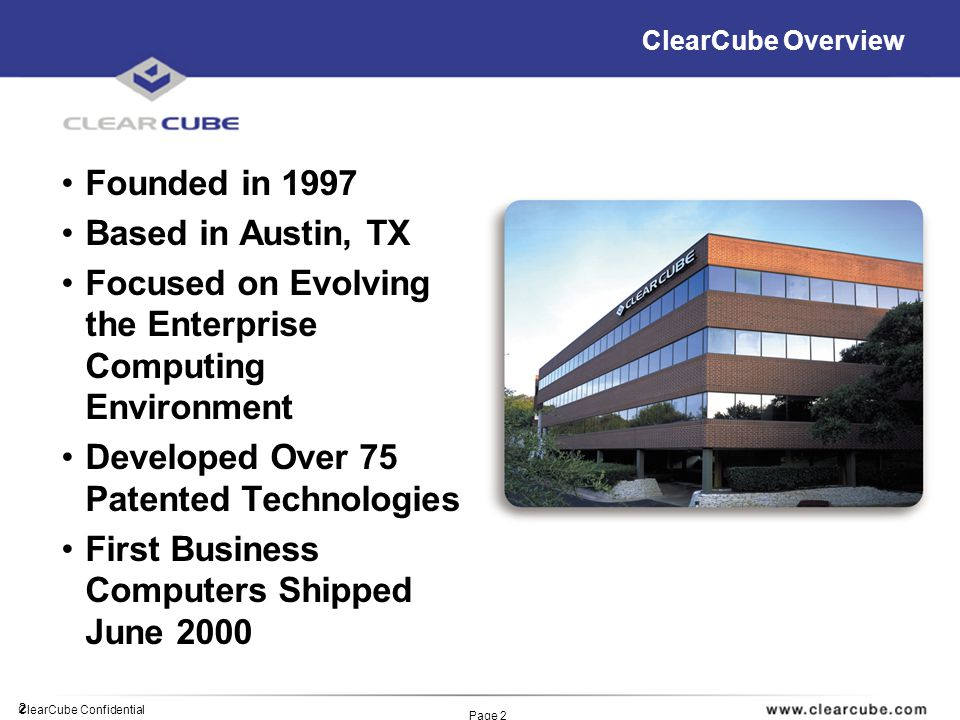 2 ClearCube Confidential Page 2 ClearCube Overview Founded in 1997 Based in Austin, TX Focused on Evolving the Enterprise Computing Environment Developed Over 75 Patented Technologies First Business Computers Shipped June 2000