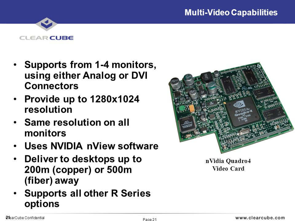 21 ClearCube Confidential Page 21 Multi-Video Capabilities Supports from 1-4 monitors, using either Analog or DVI Connectors Provide up to 1280x1024 resolution Same resolution on all monitors Uses NVIDIA nView software Deliver to desktops up to 200m (copper) or 500m (fiber) away Supports all other R Series options nVidia Quadro4 Video Card