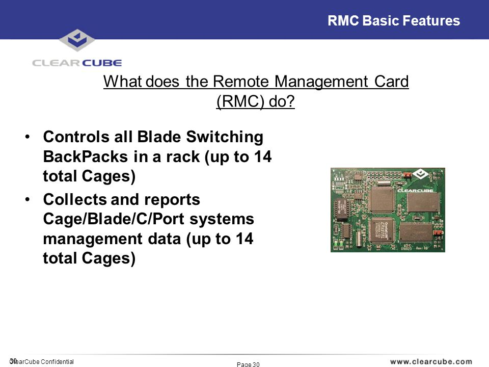 30 ClearCube Confidential Page 30 RMC Basic Features Controls all Blade Switching BackPacks in a rack (up to 14 total Cages) Collects and reports Cage/Blade/C/Port systems management data (up to 14 total Cages) What does the Remote Management Card (RMC) do?