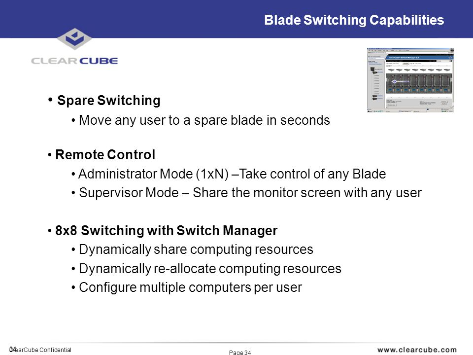 34 ClearCube Confidential Page 34 Blade Switching Capabilities Spare Switching Move any user to a spare blade in seconds Remote Control Administrator Mode (1xN) –Take control of any Blade Supervisor Mode – Share the monitor screen with any user 8x8 Switching with Switch Manager Dynamically share computing resources Dynamically re-allocate computing resources Configure multiple computers per user