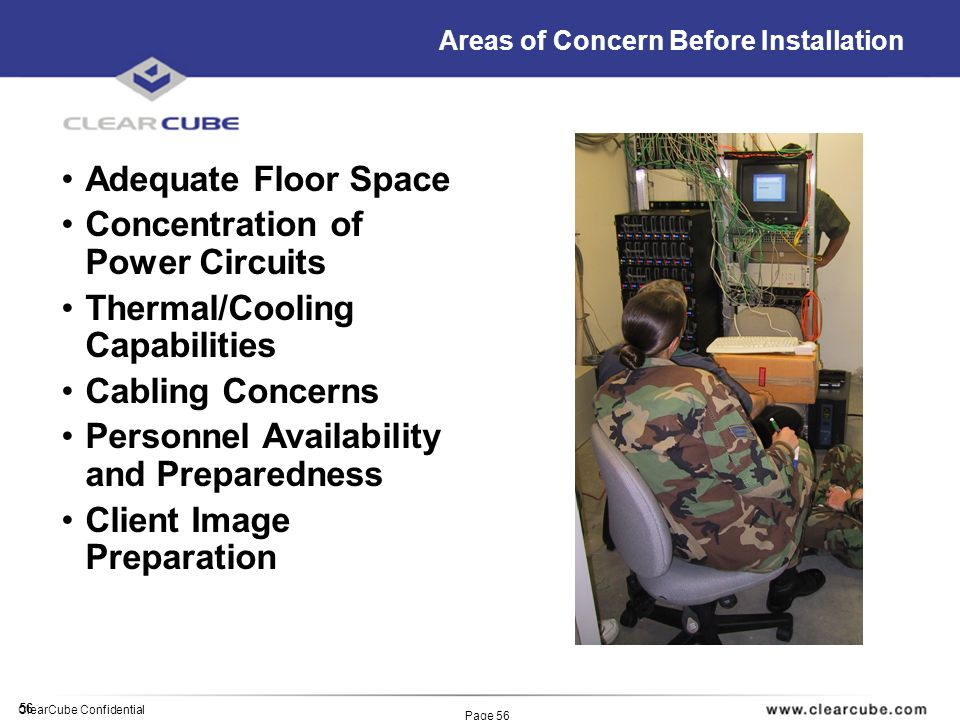 56 ClearCube Confidential Page 56 Areas of Concern Before Installation Adequate Floor Space Concentration of Power Circuits Thermal/Cooling Capabiliti