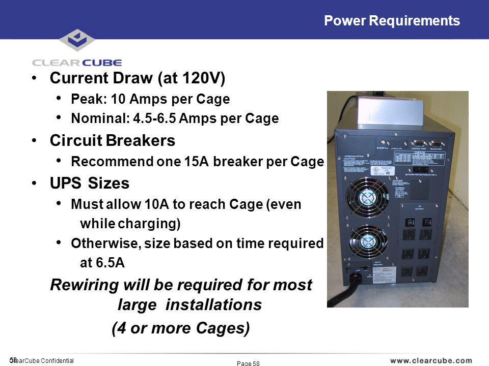 58 ClearCube Confidential Page 58 Power Requirements Current Draw (at 120V) Peak: 10 Amps per Cage Nominal: 4.5-6.5 Amps per Cage Circuit Breakers Rec