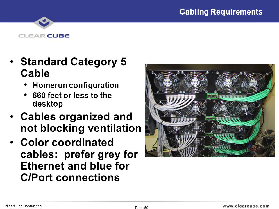 60 ClearCube Confidential Page 60 Cabling Requirements Standard Category 5 Cable Homerun configuration 660 feet or less to the desktop Cables organized and not blocking ventilation Color coordinated cables: prefer grey for Ethernet and blue for C/Port connections