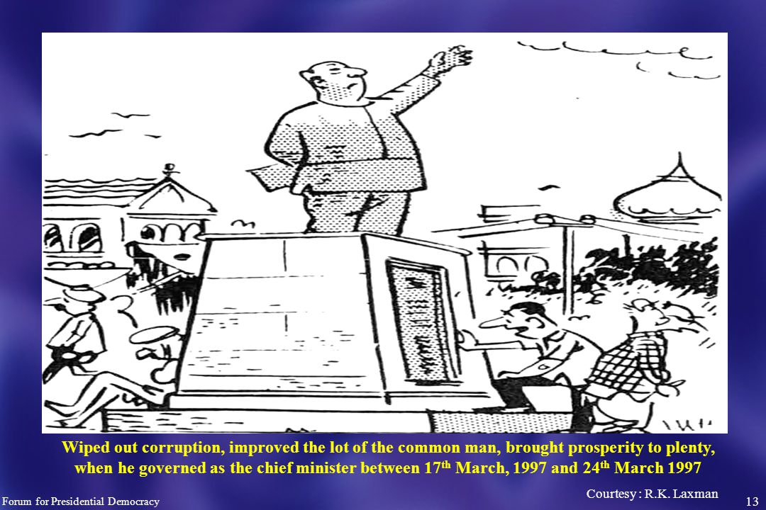13 Wiped out corruption, improved the lot of the common man, brought prosperity to plenty, when he governed as the chief minister between 17 th March, 1997 and 24 th March 1997 Courtesy : R.K.