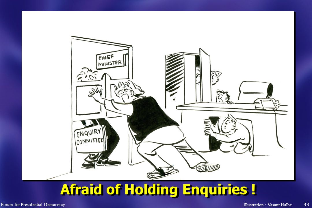 33 Afraid of Holding Enquiries ! Forum for Presidential Democracy Illustration : Vasant Halbe