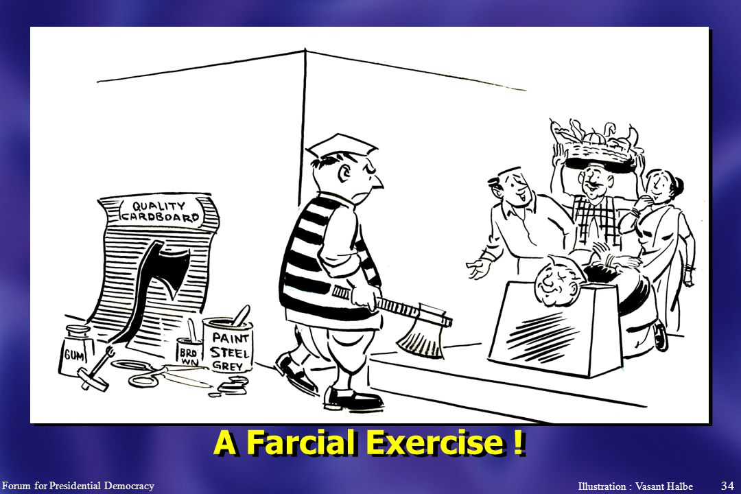 34 A Farcial Exercise ! Forum for Presidential Democracy Illustration : Vasant Halbe