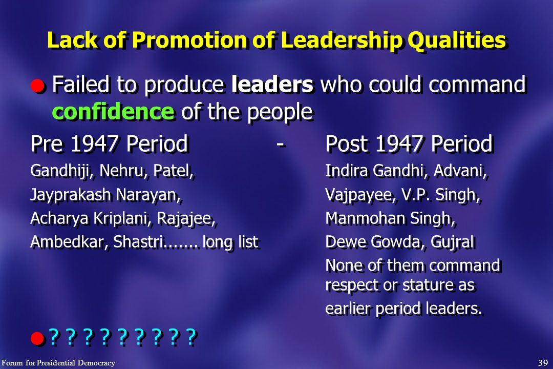 39 l Failed to produce leaders who could command confidence of the people Pre 1947 Period- Post 1947 Period Gandhiji, Nehru, Patel, Indira Gandhi, Advani, Jayprakash Narayan,Vajpayee, V.P.